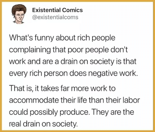 Rich People: Existential Comics  @existentialcoms  What's funny about rich people  complaining that poor people don't  work and are a drain on society is that  every rich person does negative work.  That is, it takes far more work to  accommodate their life than their labor  could possibly produce. They are the  real drain on society.