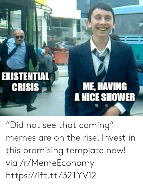 """existential: EXISTENTIAL  CRISIS  ME, HAVING  A NICE SHOWER """"Did not see that coming"""" memes are on the rise. Invest in this promising template now! via /r/MemeEconomy https://ift.tt/32TYV12"""