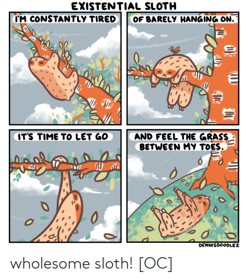 hanging: EXISTENTIAL SLOTH  CM CONSTANTLY TIRED  OF BARELY HANGING ON.  IT'S TIME TO LET GO  AND FEEL THE GRASS  BETWEEN MY TOES.  0  DENNISDOODLEZ wholesome sloth! [OC]