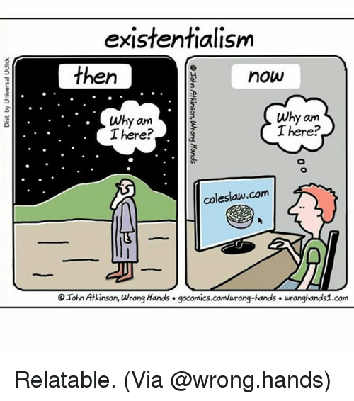Existentialism: existentialism  then  now  Why am  Why am  There?  There?  coleslaw com  OJohn Atkinson, wrong Hands. gocomics.com/wrong-hands. wrongkandsi.com Relatable. (Via @wrong.hands)