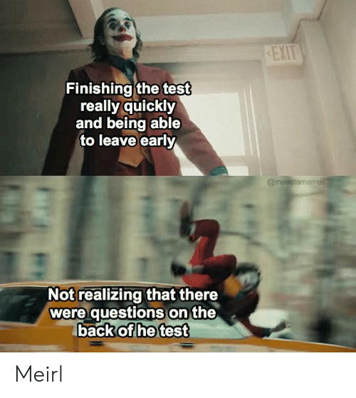 Leave Early: EXIT  Finishing the test  really quickly  and being able  to leave early  @meestamemes  Not realizing that there  were questions on the  back of he test Meirl