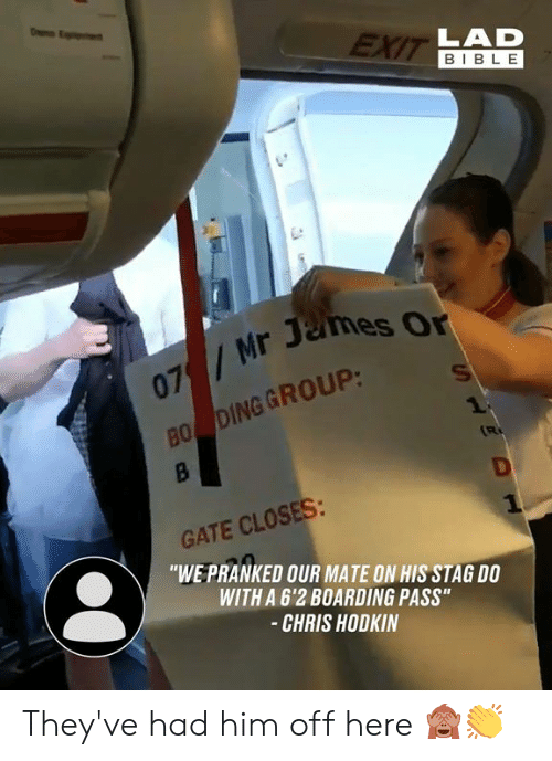 """Stag: EXIT LAD  BIBLE  07/Mr James Or  BO DING GROUP:  1  B  R  GATE CLOSES:  """"WE PRANKED OUR MATE ON HIS STAG DO  WITH A 6'2 BOARDING PASS""""  -CHRIS HODKIN  HS They've had him off here 🙈👏"""