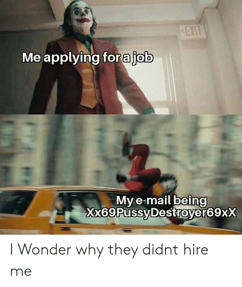 hire: EXIT  Me applying forajob  My e-mail being  Xx69PussyDestroyer69xX I Wonder why they didnt hire me