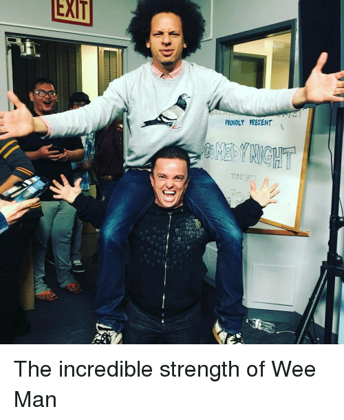 Memes, The Incredibles, and Wee: EXIT  PROUDLY PRESENT The incredible strength of Wee Man