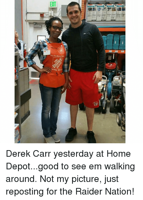 Memes, Home Depot, and Raiders: EXIT  Thek Dee Derek Carr yesterday at Home Depot...good to see em walking around. Not my picture, just reposting for the Raider Nation!