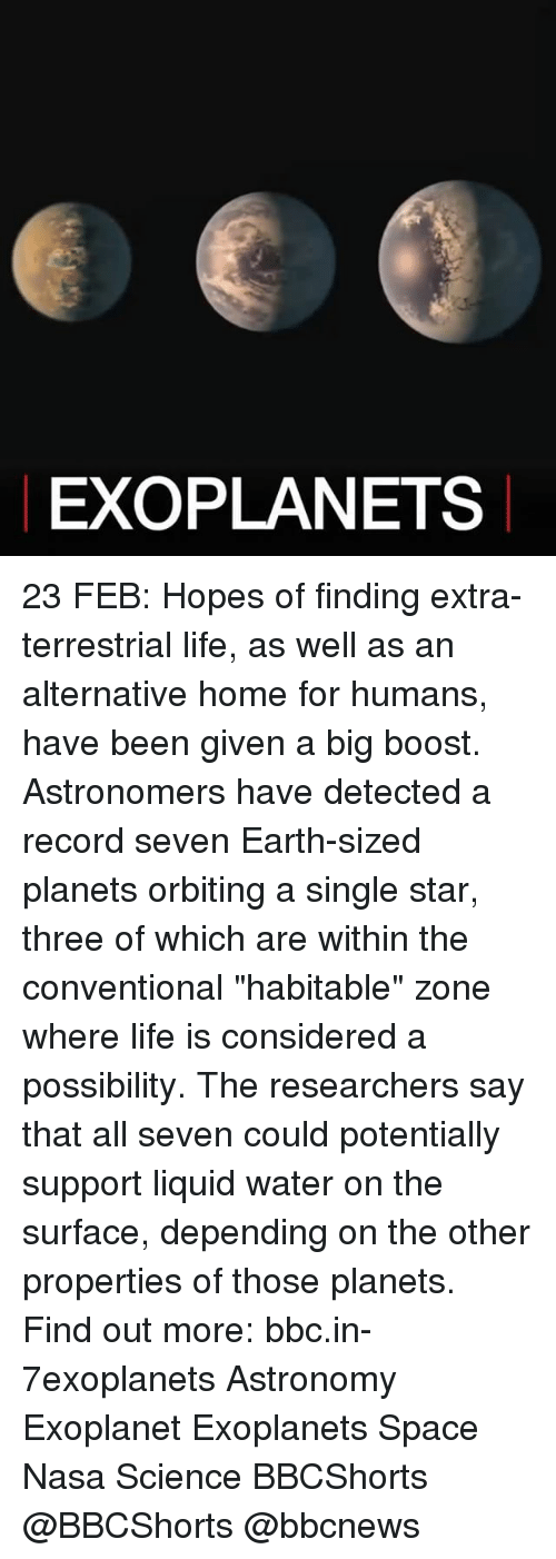 "Memes, Nasa, and Boost: EXO PLANETS 23 FEB: Hopes of finding extra-terrestrial life, as well as an alternative home for humans, have been given a big boost. Astronomers have detected a record seven Earth-sized planets orbiting a single star, three of which are within the conventional ""habitable"" zone where life is considered a possibility. The researchers say that all seven could potentially support liquid water on the surface, depending on the other properties of those planets. Find out more: bbc.in-7exoplanets Astronomy Exoplanet Exoplanets Space Nasa Science BBCShorts @BBCShorts @bbcnews"
