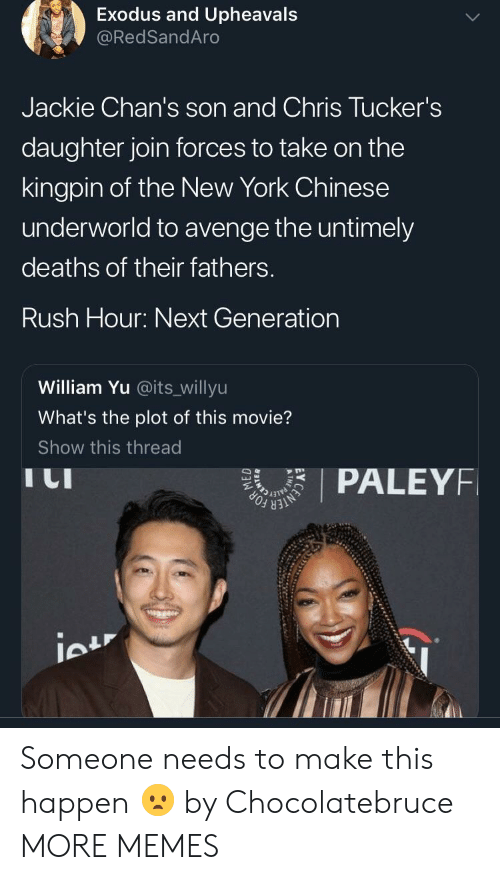 next generation: Exodus and Upheavals  @RedSandAro  Jackie Chan's son and Chris Tucker's  daughter join forces to take on the  kingpin of the New York Chinese  underworld to avenge the untimely  deaths of their fathers.  Rush Hour: Next Generation  William Yu @its_willyu  What's the plot of this movie?  Show this thread  I LI  PALEYF Someone needs to make this happen 😦 by Chocolatebruce MORE MEMES