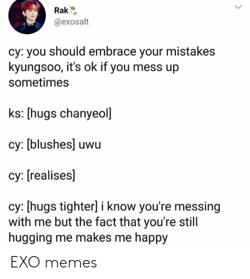 Chanyeol: @exosalt  cy: you should embrace your mistakes  kyungsoo, it's ok if you mess up  sometimes  ks: [hugs chanyeol]  cy: [blushes] uwu  су: [realises]  cy: [hugs tighter] i know you're messing  with me but the fact that you're still  hugging me makes me happy EXO memes