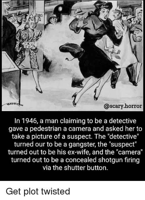 """Memes, Camera, and Wife: EXP  ES  @scary.horror  In 1946, a man claiming to be a detective  gave a pedestrian a camera and asked her to  take a picture of a suspect. The """"detective""""  turned our to be a gangster, the """"suspect""""  turned out to be his ex-wife, and the """"camera""""  turned out to be a concealed shotgun firing  via the shutter button. Get plot twisted"""