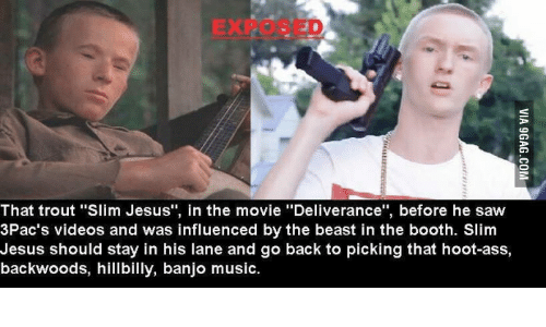 "Slim Jesus: EXP  That trout ""Slim Jesus"", in the movie ""Deliverance"", before he saw  3Pac's videos and was influenced by the beast in the booth. Slim  Jesus should stay in his lane and go back to picking that hoot-ass,  backwoods, hillbilly, banjo music."