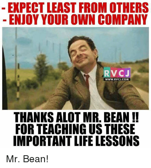 🤖: EXPECT LEAST FROM OTHERS  ENJOY YOUR OWN COMPANY  VC J  WWW. RVCJ.COM  THANKS ALOT MR BEAN  FOR TEACHING USTHESE  IMPORTANT LIFE LESSONS Mr. Bean!