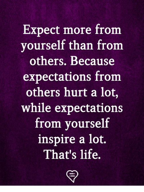 thats life: Expect more from  yourself than from  others. Because  expectations from  others hurt a lot,  while expectations  from yourself  inspire a lot,  That's life.