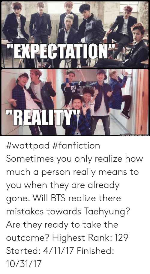 "taehyung: EXPECTATION""  AT  ""REALITY""  Made on allkpop.com/meme #wattpad #fanfiction Sometimes you only realize how much a person really means to you when they are already gone. Will BTS realize there mistakes towards Taehyung? Are they ready to take the outcome? Highest Rank: 129 Started: 4/11/17 Finished: 10/31/17"