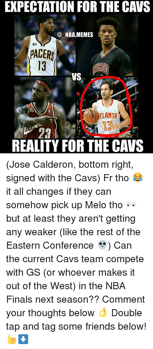 Cavs, Finals, and Friends: EXPECTATION FOR THE CAVS  @NBA.MEMES  50  PACERS  VS  TLANTA  23  REALITY FOR THE CAVS (Jose Calderon, bottom right, signed with the Cavs) Fr tho 😂 it all changes if they can somehow pick up Melo tho 👀 but at least they aren't getting any weaker (like the rest of the Eastern Conference 💀) Can the current Cavs team compete with GS (or whoever makes it out of the West) in the NBA Finals next season?? Comment your thoughts below 👌 Double tap and tag some friends below! 👍⬇