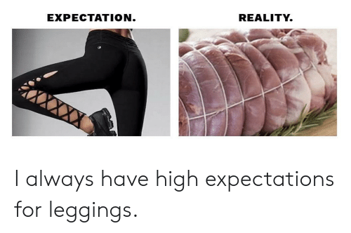Expectation Reality: EXPECTATION  REALITY. I always have high expectations for leggings.