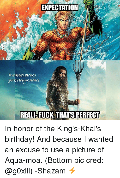 Birthday: EXPECTATION  thesuper.memes  usticeleaue.memes  REALIFFUCK,THATSPERFECT In honor of the King's-Khal's birthday! And because I wanted an excuse to use a picture of Aqua-moa. (Bottom pic cred: @g0xiii) -Shazam ⚡️