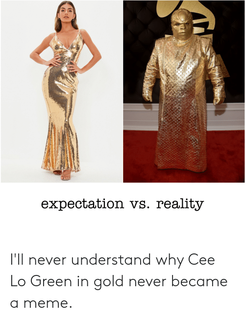 cee lo green: expectation vs. reality I'll never understand why Cee Lo Green in gold never became a meme.