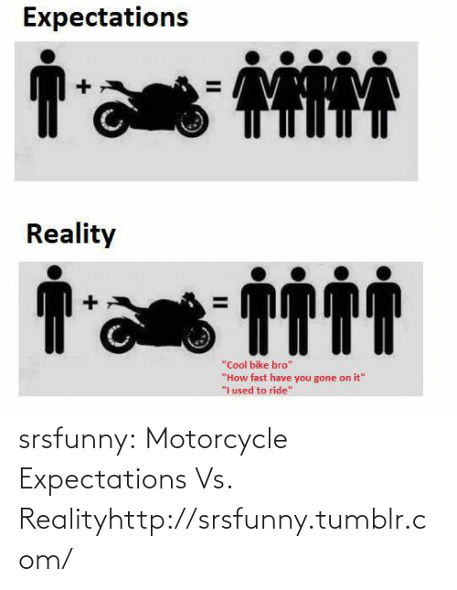 "Tumblr, Blog, and Cool: Expectations  Reality  ""Cool bike bro""  ""How fast have you gone on it""  ""i used to ride"" srsfunny:  Motorcycle Expectations Vs. Realityhttp://srsfunny.tumblr.com/"