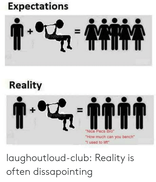 """bench: Expectations  Reality  """"Nice Pecs Bro""""  """"How much can you bench""""  """"I used to lift"""" laughoutloud-club:  Reality is often dissapointing"""