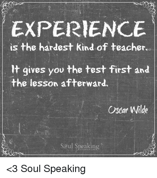 Memes, Oscars, and Oscar Wilde: EXPERIENCE  is the hardest kind of teacher  It gives you the test first and  the lesson afterward.  Oscar Wilde  S ul Speaking <3 Soul Speaking