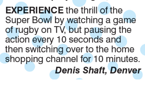 Memes, Super Bowl, and Bowling: EXPERIENCE the thrill of the  Super Bowl by watching a game  of rugby on TV, but pausing the  action every 10 seconds and  then switching over to the home  shopping channel for 10 minutes.  Denis Shaft, Denver
