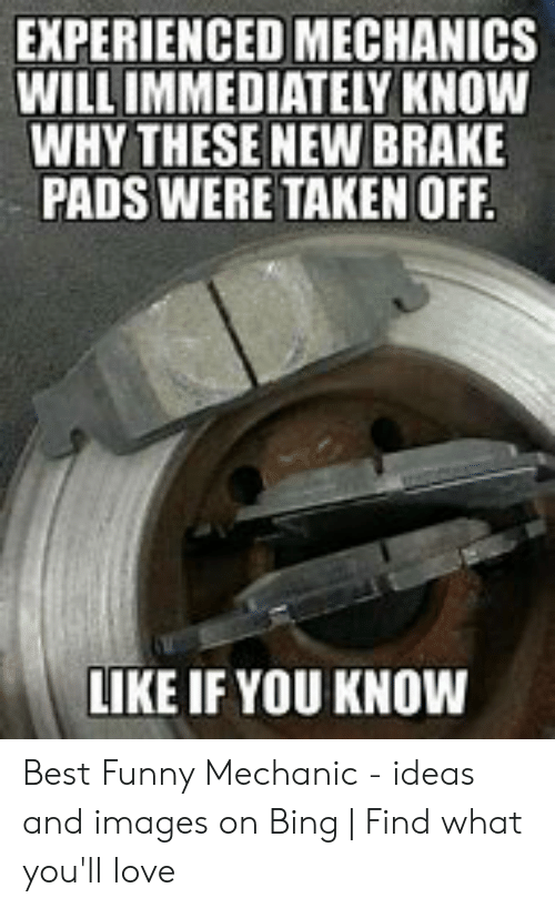 Funny Mechanic: EXPERIENCED MECHANICS  WILL IMMEDIATELY KNOW  WHY THESE NEW BRAKE  PADS WERE TAKEN OFF  LIKE IF YOU KNOW Best Funny Mechanic - ideas and images on Bing | Find what you'll love