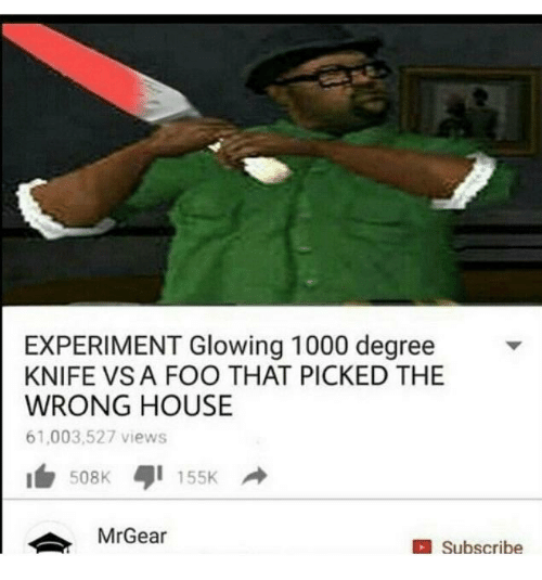 Mrgear: EXPERIMENT Glowing 1000 degree  KNIFE VS A FOO THAT PICKED THE  WRONG HOUSE  61,003,527 views  508K  155K  MrGear  Subscribe