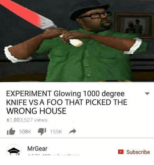 Mrgear: EXPERIMENT Glowing 1000 degree  KNIFE VSA FOO THAT PICKED THE  WRONG HOUSE  61,003,527 views  155K  MrGear  Subscribe