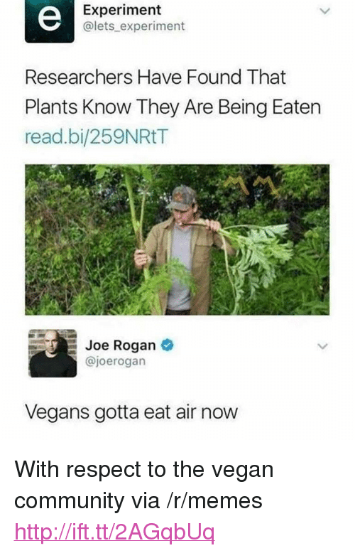 "Joe Rogan: Experiment  @lets experiment  Researchers Have Found That  Plants Know They Are Being Eaten  read.bi/259NRtT  Joe Rogan  @joerogan  Vegans gotta eat air now <p>With respect to the vegan community via /r/memes <a href=""http://ift.tt/2AGqbUq"">http://ift.tt/2AGqbUq</a></p>"
