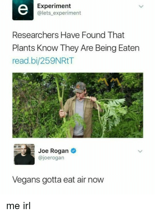 Joe Rogan: Experiment  @lets experiment  Researchers Have Found That  Plants Know They Are Being Eaten  read.bi/259NRtT  Joe Rogan  @joerogarn  Vegans gotta eat air now me irl