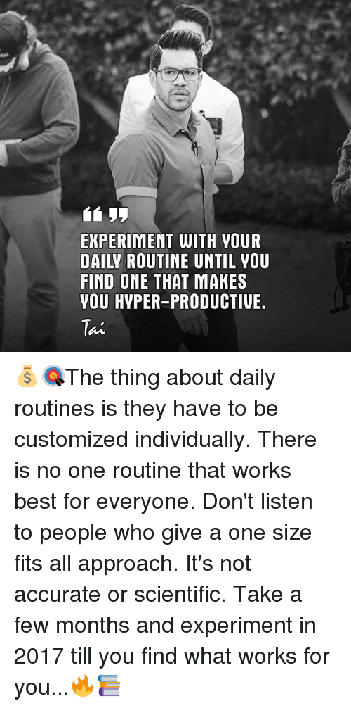 Memes, Individualism, and 🤖: EXPERIMENT WITH VOUR  DAILY RO  FIND ONE THAT MAKES  VOU HVPER-PRODUCTIVE.  Tat 💰🎯The thing about daily routines is they have to be customized individually. There is no one routine that works best for everyone. Don't listen to people who give a one size fits all approach. It's not accurate or scientific. Take a few months and experiment in 2017 till you find what works for you...🔥📚