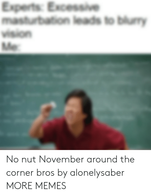 bros: Experts: Excessive  masturbation leads to blumy  vision  Me No nut November around the corner bros by alonelysaber MORE MEMES