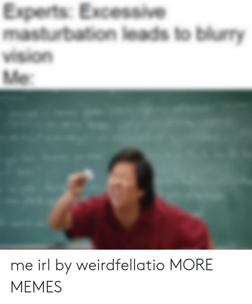 Vision: Experts: Excessive  masturbation leads to blury  vision  Me me irl by weirdfellatio MORE MEMES