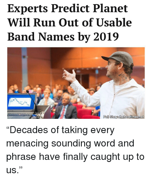 "Menacingly: Experts Predict Planet  Will Run Out of Usable  Band Names by 2019  Pul Story thehardtimes.net ""Decades of taking every menacing sounding word and phrase have finally caught up to us."""