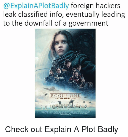 Star Wars, Rogue, and Hackers: Explain APlotBadly foreign hackers  leak classified info, eventually leading  to the downfall of a government  ROGUE ONE  A STAR WARS Check out Explain A Plot Badly