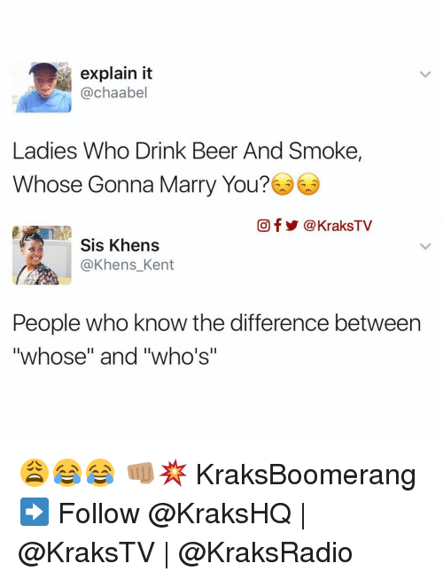 "drinking beers: explain it  @chaabel  Ladies Who Drink Beer And Smoke,  Whose Gonna Marry You?  Of a KraksTV  Sis Khens  @Khens Kent  People who know the difference between  ""whose"" and ""who's"" 😩😂😂 👊🏽💥 KraksBoomerang ➡️ Follow @KraksHQ 