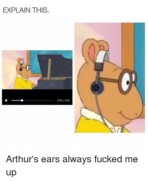 Arthur, Fucking, and Funny: EXPLAIN THIS.  0:13 0:53 Arthur's ears always fucked me up