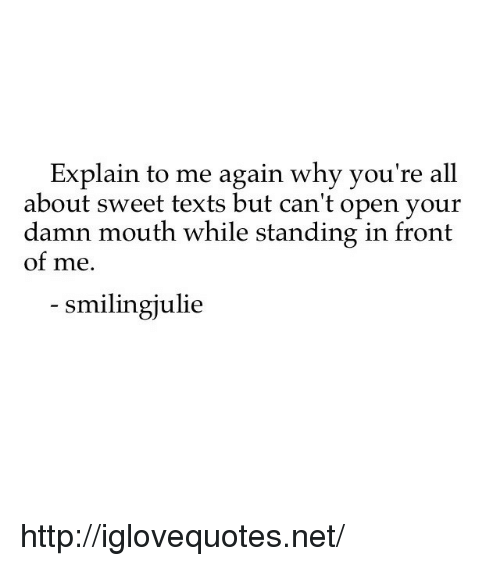 Cant Open: Explain to me again why you're all  about sweet texts but can't open your  damn mouth while standing in front  of me.  smilingjulie http://iglovequotes.net/