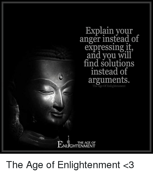 enlightening: Explain your  anger instead of  expressing it  and you will  find solutions  instead of  arguments.  THE AGE OF  NLGHTENMENT The Age of Enlightenment <3