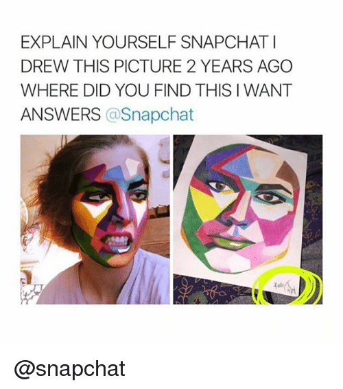 Snapchat, Answers, and Did: EXPLAIN YOURSELF SNAPCHATI  DREW THIS PICTURE 2 YEARS AGO  WHERE DID YOU FIND THIS I WANT  ANSWERS  a Snapchat @snapchat