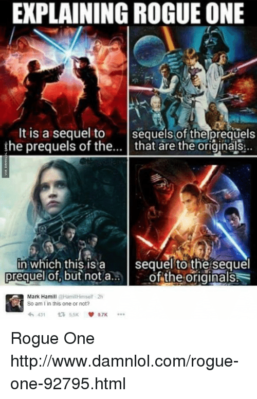 Explaining Rogue One: EXPLAINING ROGUE ONE  It is a sequel to  sequels of the prequels  the prequels of the  that are the originals  in which this is a  sequel to the sequel  of the originals  prequel  of, but not a  Mark Hamill  @Hamill Himself 2h  K So am I in this one or not?  431 t 5.5K  9.7K Rogue One http://www.damnlol.com/rogue-one-92795.html