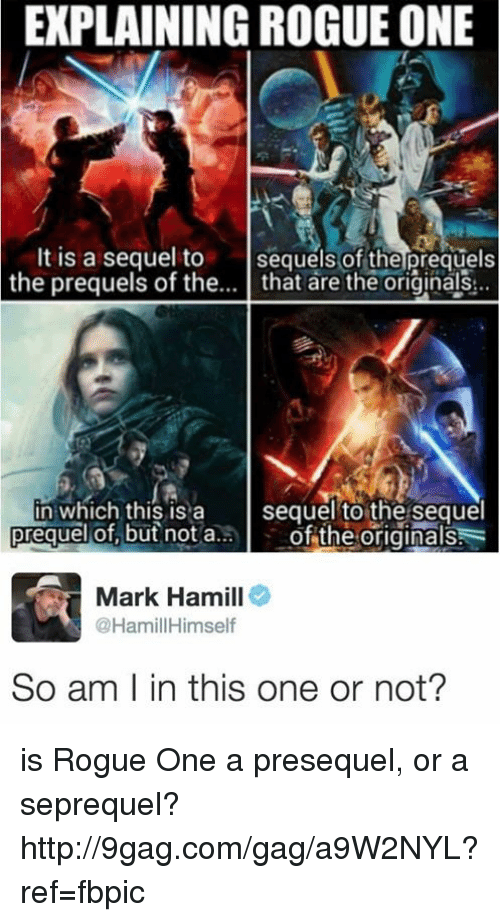 Explaining Rogue One: EXPLAINING ROGUE ONE  t is a sequel to  sequels of the prequels  the prequels of the  that are the originals  in which this is a  sequel to the sequel  preguel of but not a  of the originals  Mark Hamill  @Hamil Himself  So am l in this one or not? is Rogue One a presequel, or a seprequel? http://9gag.com/gag/a9W2NYL?ref=fbpic