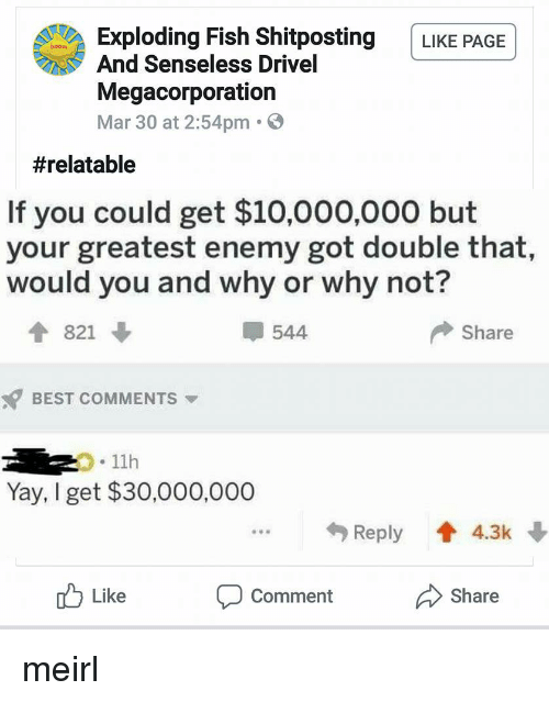 senseless: Exploding Fish Shitposting LIKE PAGE  And Senseless Drivel  Megacorporation  Mar 30 at 2:54pm.  #relatable  If you could get $10,000,000 but  your greatest enemy got double that,  would you and why or why not?  4 821  544  Share  BEST COMMENTS  .11h  Yay, I get $30,000,000  Reply 4.3k  u Like  Comment  Share meirl