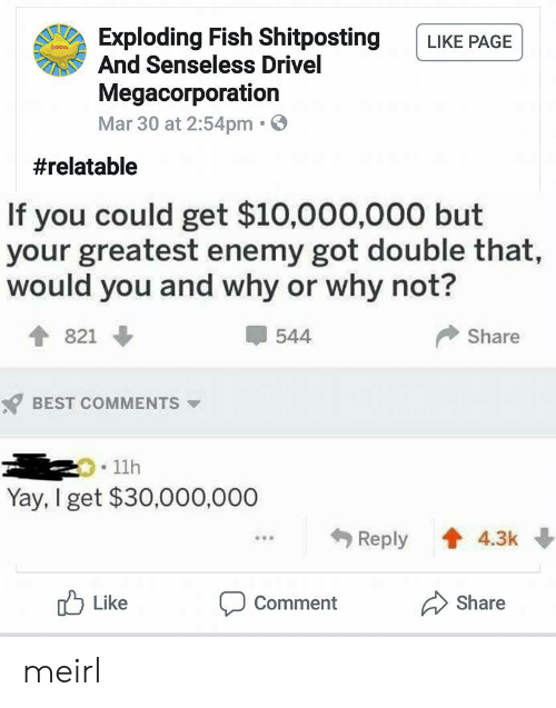 senseless: Exploding Fish Shitposting LIKE PAGE  And Senseless Drivel  Megacorporation  Mar 30 at 2:54pm.  #relatable  If you could get $10,000,000 but  your greatest enemy got double that,  would you and why or why not?  544  Share  BEST COMMENTS  .11h  Yay, I get $30,000,000  Reply 4.3k  u Like  Comment  Share meirl