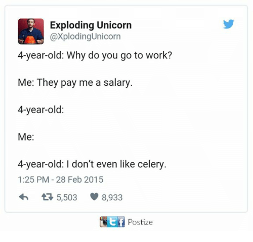 unicorns: Exploding Unicorn  @Xplodingunicorn  4-year-old: Why do you go to work?  Me: They pay me a salary.  4-year-old:  Me  4-year-old: I don't even like celery.  1:25 PM 28 Feb 2015  t 5,503 8,933  Ef Postize