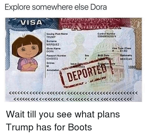 Dora, Im Going to Hell for This, and Visa: Explore somewhere else Dora  VISA  TRUMP  MARQUEZ  DORA  DEPORTED  R  MEXICAN Wait till you see what plans Trump has for Boots