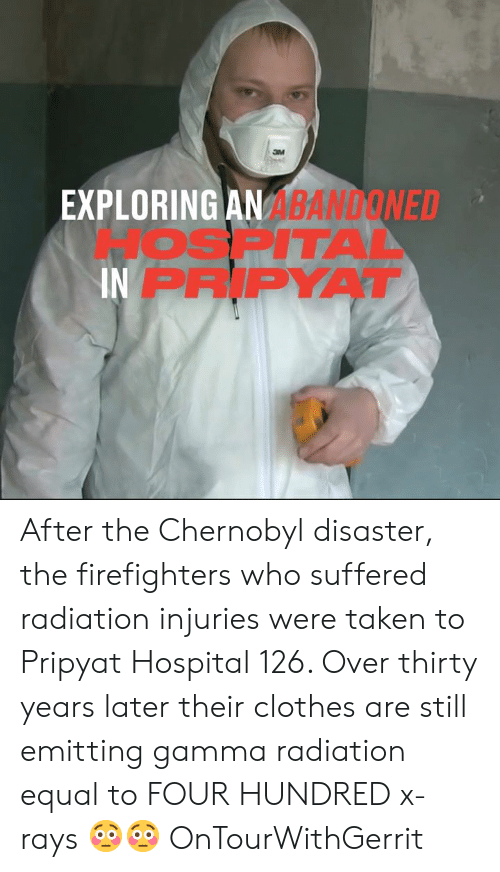 radiation: EXPLORING AN ABANDONED  JOSPITAA  IN PRIPYAT After the Chernobyl disaster, the firefighters who suffered radiation injuries were taken to Pripyat Hospital 126. Over thirty years later their clothes are still emitting gamma radiation equal to FOUR HUNDRED x-rays 😳😳  OnTourWithGerrit