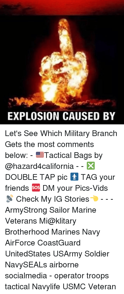 Friends, Memes, and Marines: EXPLOSION CAUSED BY Let's See Which Military Branch Gets the most comments below: - 🇺🇸Tactical Bags by @hazard4california - - ❎ DOUBLE TAP pic 🚹 TAG your friends 🆘 DM your Pics-Vids 📡 Check My IG Stories👈 - - - ArmyStrong Sailor Marine Veterans Mi@klitary Brotherhood Marines Navy AirForce CoastGuard UnitedStates USArmy Soldier NavySEALs airborne socialmedia - operator troops tactical Navylife USMC Veteran