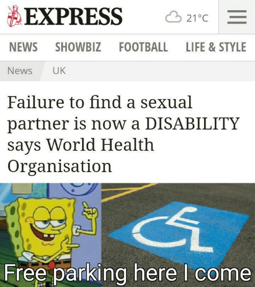 disability: EXPRESS  21°C  NEWS  SHOWBIZ FOOTBALL LIFE & STYLE  News  UK  Failure to find a sexual  partner is now a DISABILITY  says World Health  Organisation  Free parking here I come