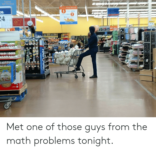 math problems: Express  Self Checkout  Pickup Discount  Order online  Ship to store  4  Save even more  Walmart com  98« Met one of those guys from the math problems tonight.